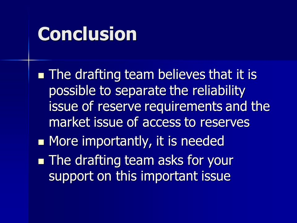 Conclusion The drafting team believes that it is possible to separate the reliability issue of reserve requirements and the market issue of access to reserves The drafting team believes that it is possible to separate the reliability issue of reserve requirements and the market issue of access to reserves More importantly, it is needed More importantly, it is needed The drafting team asks for your support on this important issue The drafting team asks for your support on this important issue