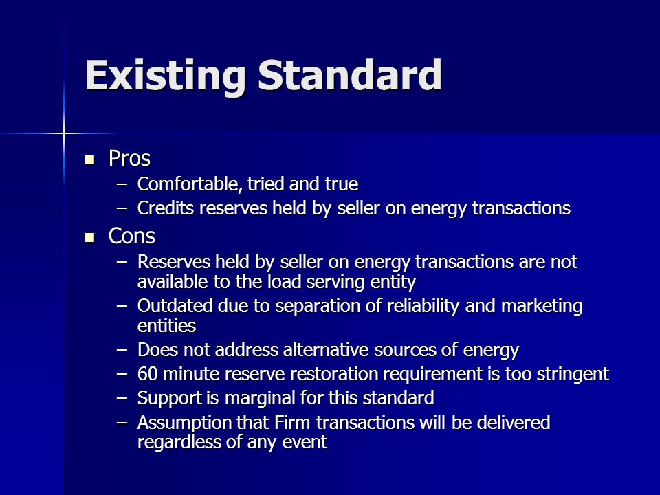 Existing Standard Pros Pros –Comfortable, tried and true –Credits reserves held by seller on energy transactions Cons Cons –Reserves held by seller on energy transactions are not available to the load serving entity –Outdated due to separation of reliability and marketing entities –Does not address alternative sources of energy –60 minute reserve restoration requirement is too stringent –Support is marginal for this standard –Assumption that Firm transactions will be delivered regardless of any event