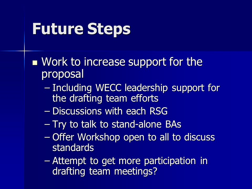 Future Steps Work to increase support for the proposal Work to increase support for the proposal –Including WECC leadership support for the drafting team efforts –Discussions with each RSG –Try to talk to stand-alone BAs –Offer Workshop open to all to discuss standards –Attempt to get more participation in drafting team meetings
