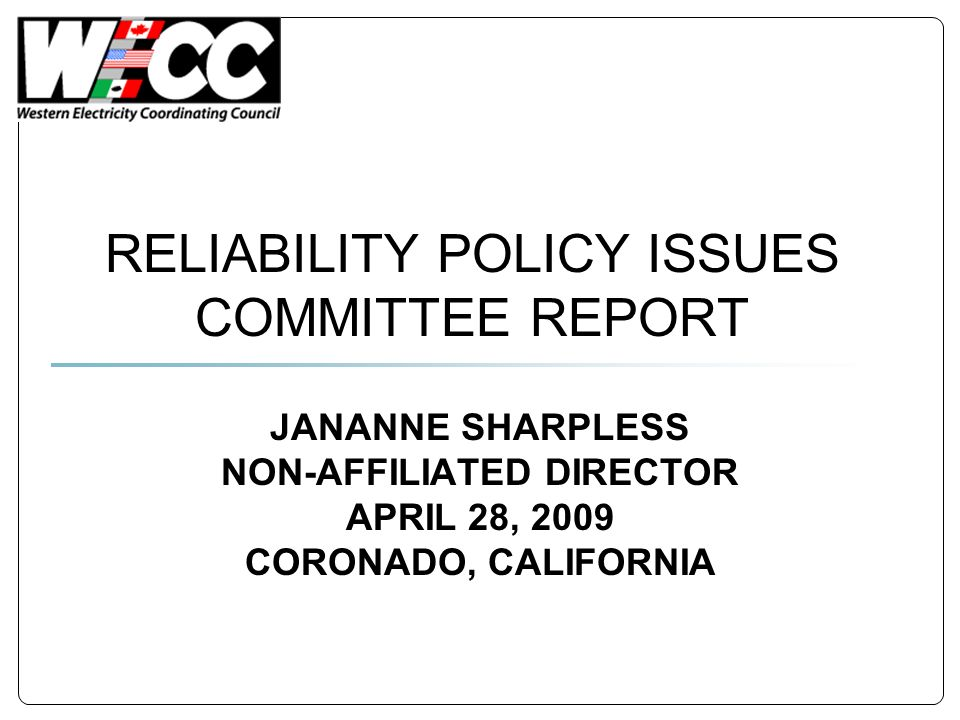 RELIABILITY POLICY ISSUES COMMITTEE REPORT JANANNE SHARPLESS NON-AFFILIATED DIRECTOR APRIL 28, 2009 CORONADO, CALIFORNIA
