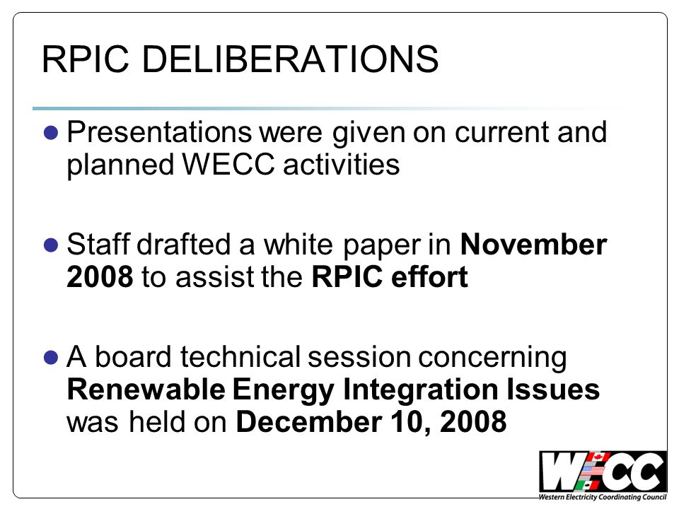 RPIC DELIBERATIONS Presentations were given on current and planned WECC activities Staff drafted a white paper in November 2008 to assist the RPIC effort A board technical session concerning Renewable Energy Integration Issues was held on December 10, 2008