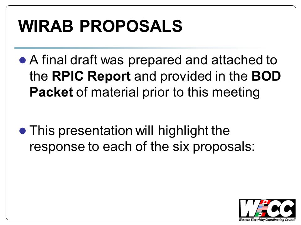 WIRAB PROPOSALS A final draft was prepared and attached to the RPIC Report and provided in the BOD Packet of material prior to this meeting This presentation will highlight the response to each of the six proposals: