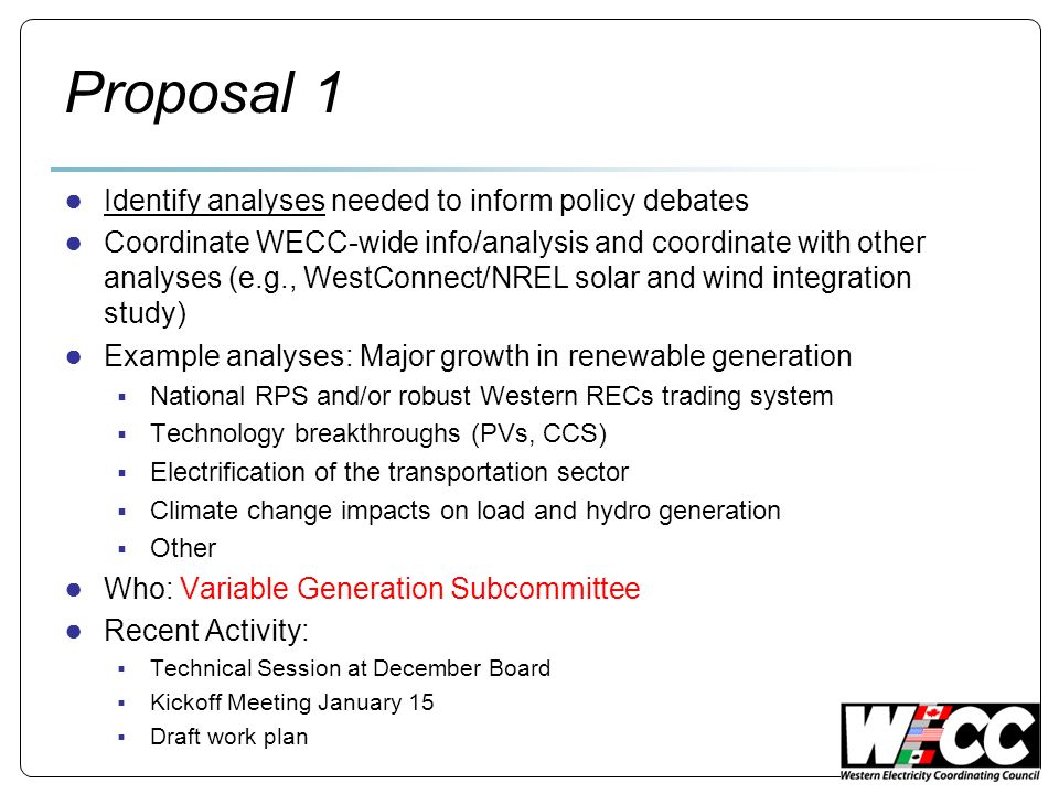 Proposal 1 Identify analyses needed to inform policy debates Coordinate WECC-wide info/analysis and coordinate with other analyses (e.g., WestConnect/NREL solar and wind integration study) Example analyses: Major growth in renewable generation National RPS and/or robust Western RECs trading system Technology breakthroughs (PVs, CCS) Electrification of the transportation sector Climate change impacts on load and hydro generation Other Who: Variable Generation Subcommittee Recent Activity: Technical Session at December Board Kickoff Meeting January 15 Draft work plan