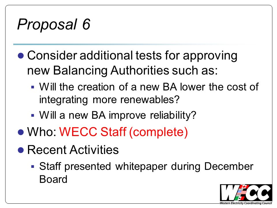 Proposal 6 Consider additional tests for approving new Balancing Authorities such as: Will the creation of a new BA lower the cost of integrating more renewables.