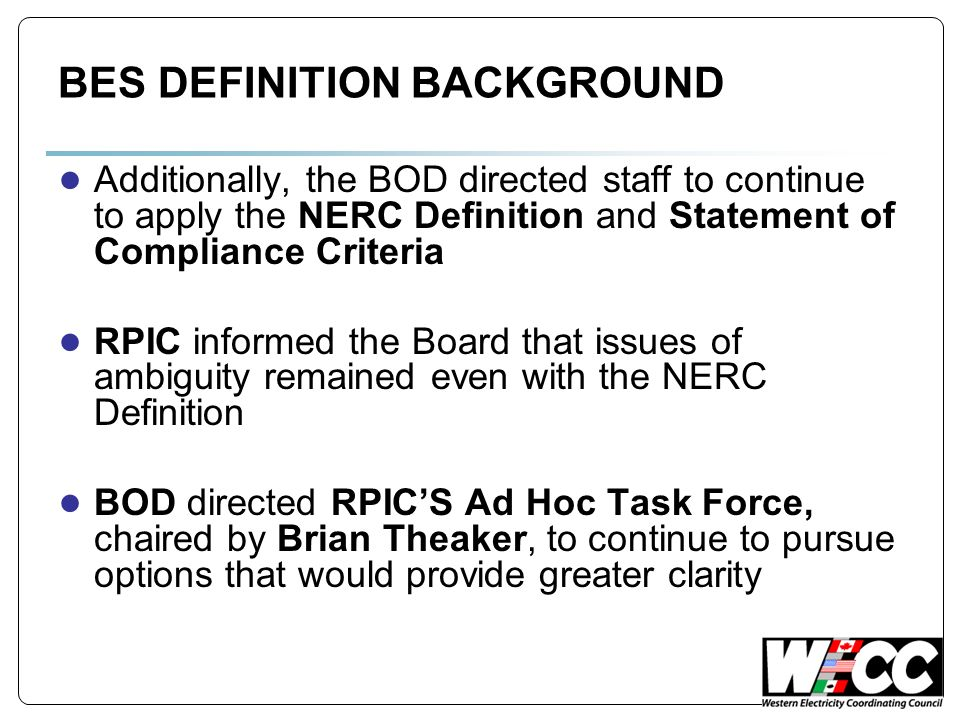 BES DEFINITION BACKGROUND Additionally, the BOD directed staff to continue to apply the NERC Definition and Statement of Compliance Criteria RPIC informed the Board that issues of ambiguity remained even with the NERC Definition BOD directed RPICS Ad Hoc Task Force, chaired by Brian Theaker, to continue to pursue options that would provide greater clarity