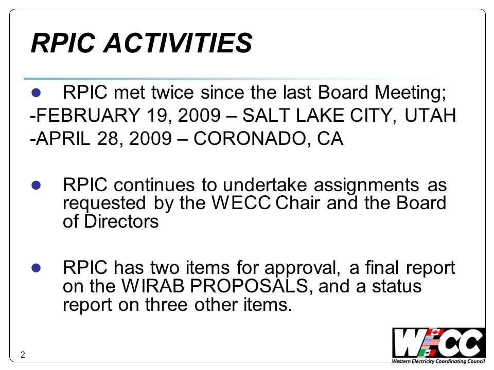 RPIC ACTIVITIES RPIC met twice since the last Board Meeting; -FEBRUARY 19, 2009 – SALT LAKE CITY, UTAH -APRIL 28, 2009 – CORONADO, CA RPIC continues to undertake assignments as requested by the WECC Chair and the Board of Directors RPIC has two items for approval, a final report on the WIRAB PROPOSALS, and a status report on three other items.