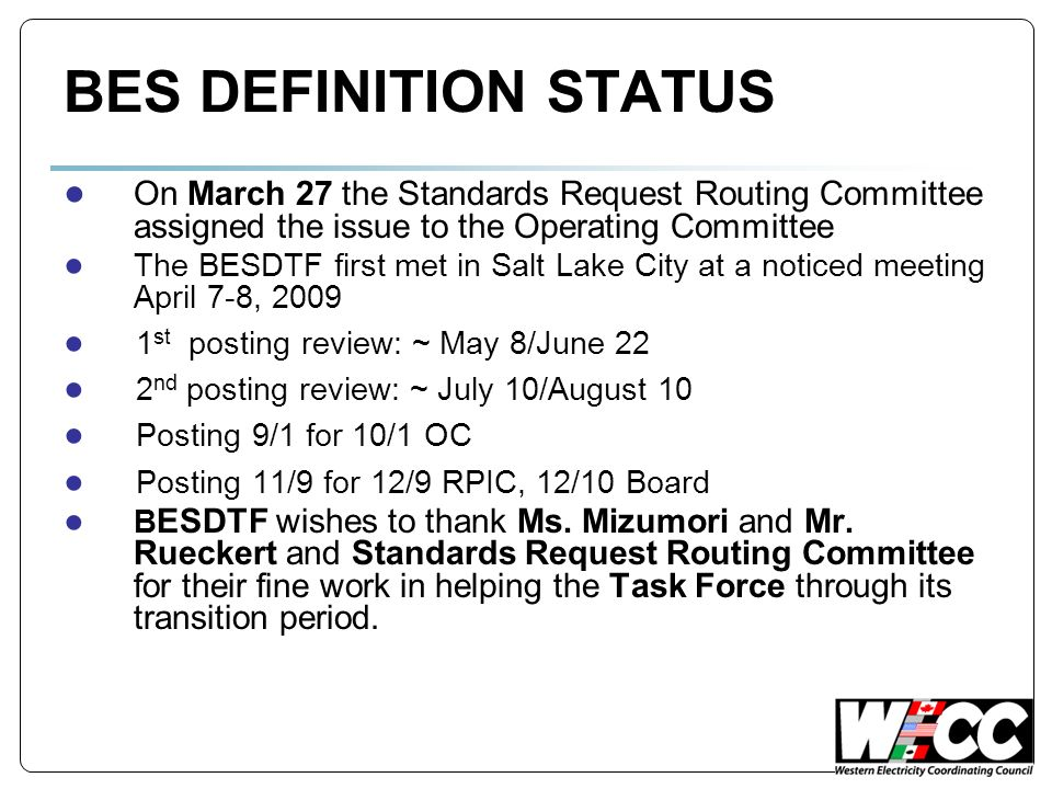 BES DEFINITION STATUS On March 27 the Standards Request Routing Committee assigned the issue to the Operating Committee The BESDTF first met in Salt Lake City at a noticed meeting April 7-8, 2009 1 st posting review: ~ May 8/June 22 2 nd posting review: ~ July 10/August 10 Posting 9/1 for 10/1 OC Posting 11/9 for 12/9 RPIC, 12/10 Board B ESDTF wishes to thank Ms.