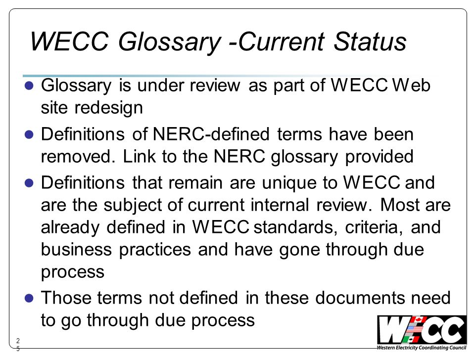 WECC Glossary -Current Status Glossary is under review as part of WECC Web site redesign Definitions of NERC-defined terms have been removed.