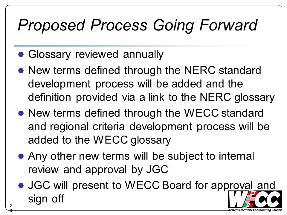 Proposed Process Going Forward Glossary reviewed annually New terms defined through the NERC standard development process will be added and the definition provided via a link to the NERC glossary New terms defined through the WECC standard and regional criteria development process will be added to the WECC glossary Any other new terms will be subject to internal review and approval by JGC JGC will present to WECC Board for approval and sign off 28