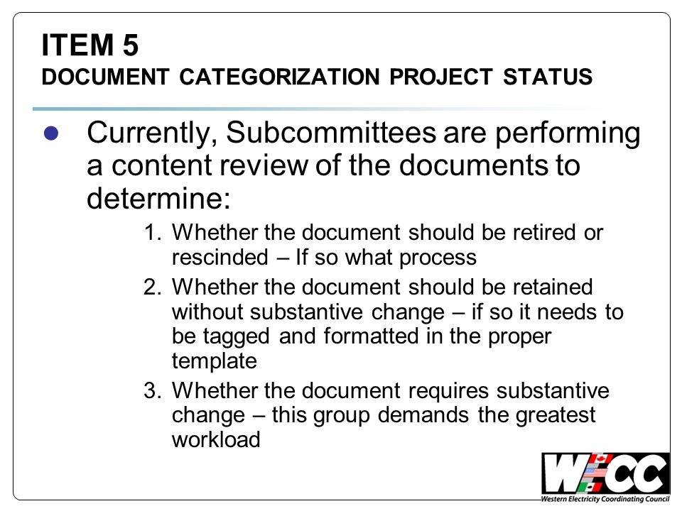 ITEM 5 DOCUMENT CATEGORIZATION PROJECT STATUS Currently, Subcommittees are performing a content review of the documents to determine: 1.Whether the document should be retired or rescinded – If so what process 2.Whether the document should be retained without substantive change – if so it needs to be tagged and formatted in the proper template 3.Whether the document requires substantive change – this group demands the greatest workload
