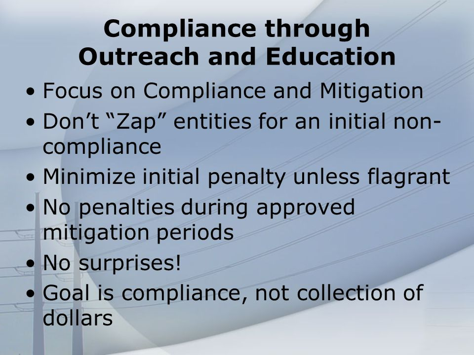 Compliance through Outreach and Education Focus on Compliance and Mitigation Dont Zap entities for an initial non- compliance Minimize initial penalty unless flagrant No penalties during approved mitigation periods No surprises.