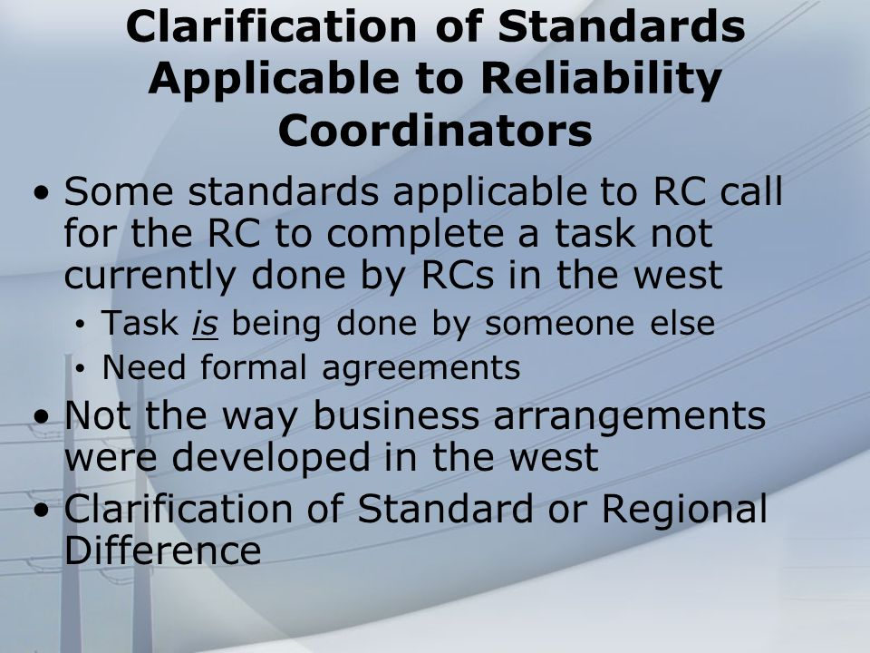 Clarification of Standards Applicable to Reliability Coordinators Some standards applicable to RC call for the RC to complete a task not currently done by RCs in the west Task is being done by someone else Need formal agreements Not the way business arrangements were developed in the west Clarification of Standard or Regional Difference