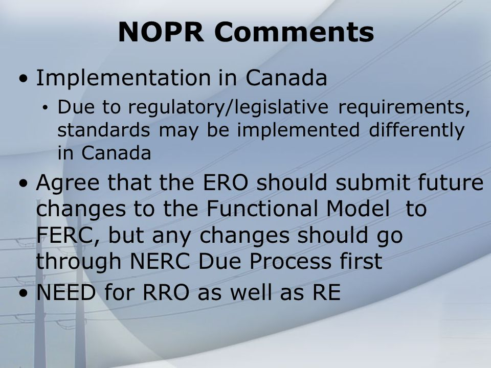 NOPR Comments Implementation in Canada Due to regulatory/legislative requirements, standards may be implemented differently in Canada Agree that the ERO should submit future changes to the Functional Model to FERC, but any changes should go through NERC Due Process first NEED for RRO as well as RE