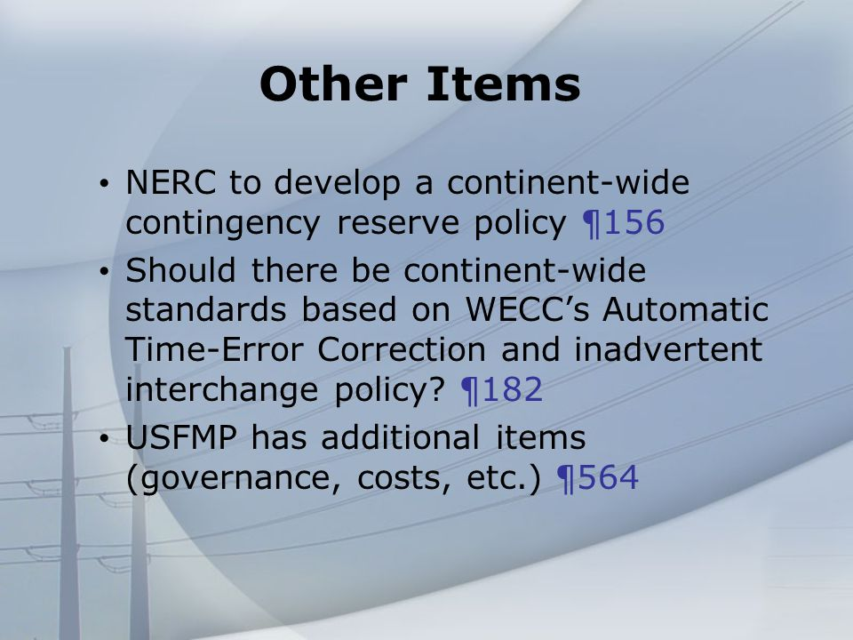 Other Items NERC to develop a continent-wide contingency reserve policy ¶156 Should there be continent-wide standards based on WECCs Automatic Time-Error Correction and inadvertent interchange policy.