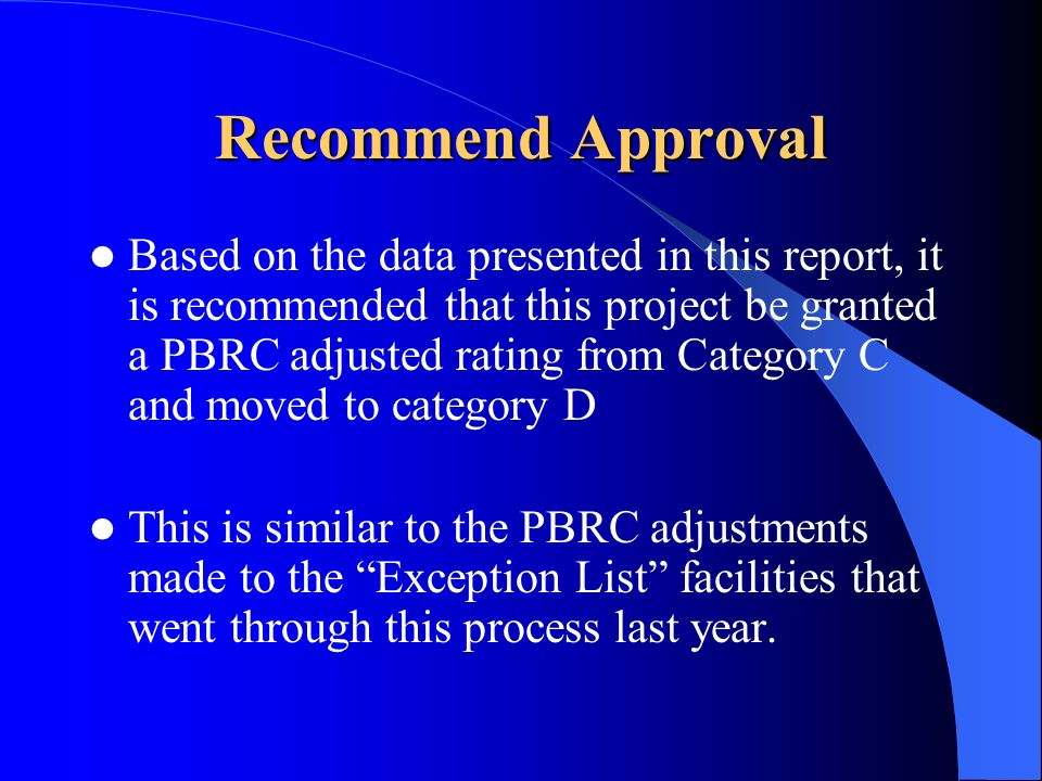 Recommend Approval Based on the data presented in this report, it is recommended that this project be granted a PBRC adjusted rating from Category C and moved to category D This is similar to the PBRC adjustments made to the Exception List facilities that went through this process last year.