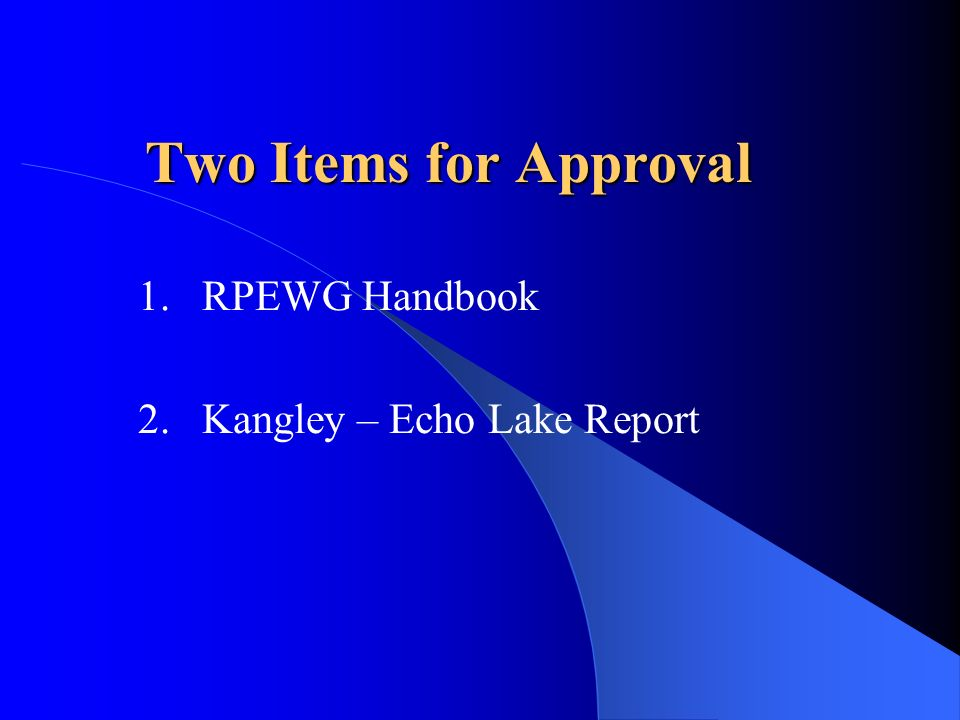 Two Items for Approval 1.RPEWG Handbook 2.Kangley – Echo Lake Report