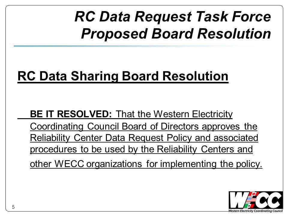 RC Data Request Task Force Proposed Board Resolution RC Data Sharing Board Resolution BE IT RESOLVED: That the Western Electricity Coordinating Council Board of Directors approves the Reliability Center Data Request Policy and associated procedures to be used by the Reliability Centers and other WECC organizations for implementing the policy.