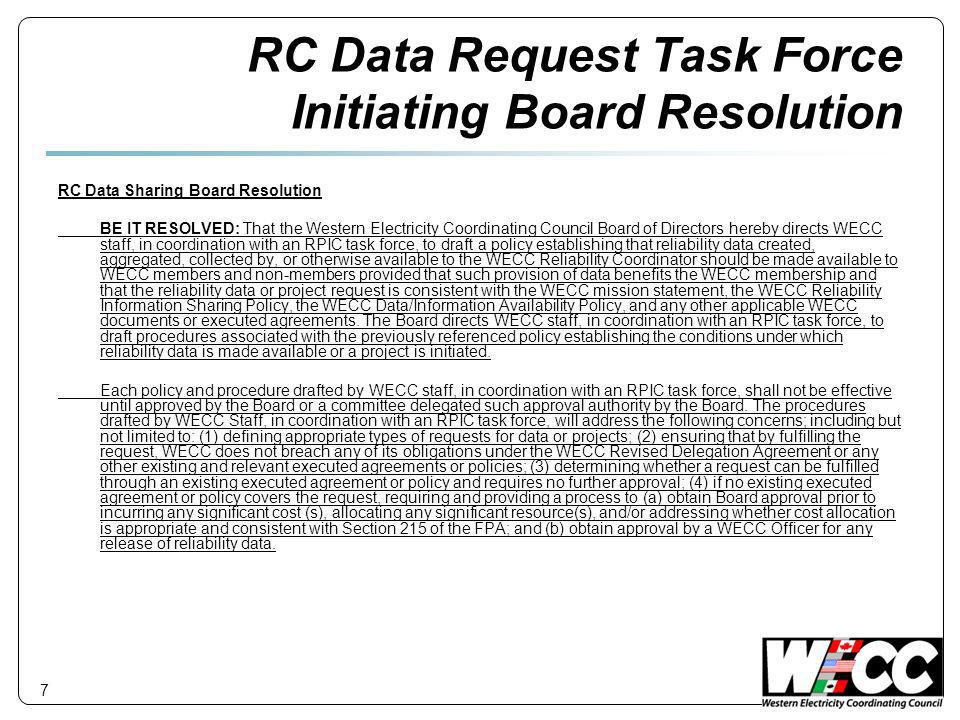 RC Data Request Task Force Initiating Board Resolution RC Data Sharing Board Resolution BE IT RESOLVED: That the Western Electricity Coordinating Council Board of Directors hereby directs WECC staff, in coordination with an RPIC task force, to draft a policy establishing that reliability data created, aggregated, collected by, or otherwise available to the WECC Reliability Coordinator should be made available to WECC members and non-members provided that such provision of data benefits the WECC membership and that the reliability data or project request is consistent with the WECC mission statement, the WECC Reliability Information Sharing Policy, the WECC Data/Information Availability Policy, and any other applicable WECC documents or executed agreements.