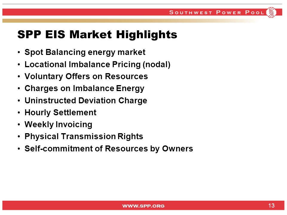 www.spp.org 13 Spot Balancing energy market Locational Imbalance Pricing (nodal) Voluntary Offers on Resources Charges on Imbalance Energy Uninstructed Deviation Charge Hourly Settlement Weekly Invoicing Physical Transmission Rights Self-commitment of Resources by Owners SPP EIS Market Highlights