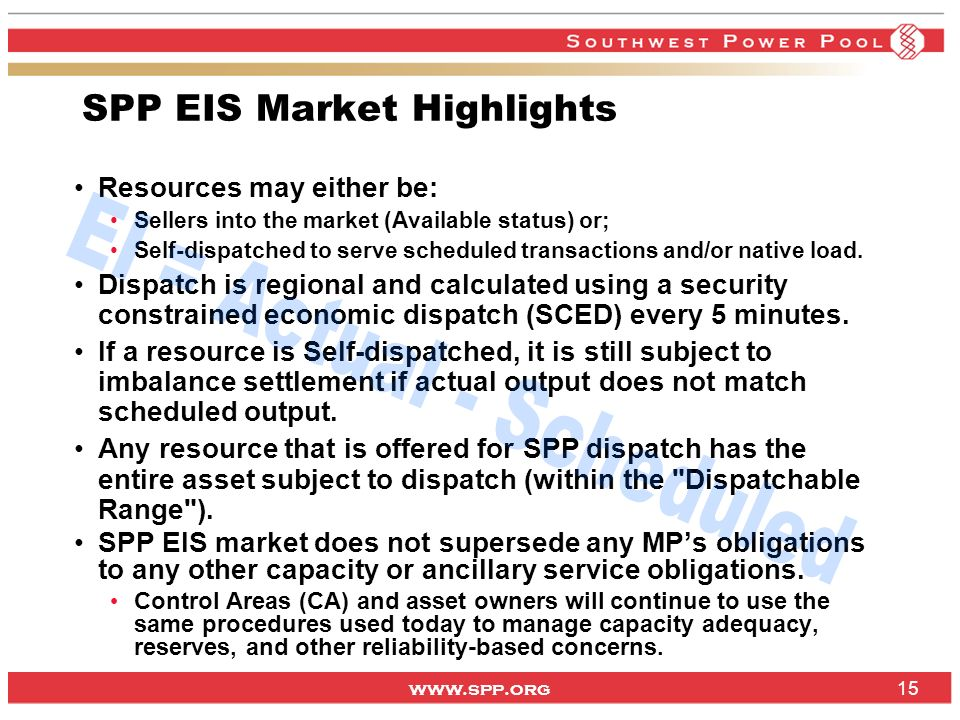 www.spp.org 15 SPP EIS Market Highlights Resources may either be: Sellers into the market (Available status) or; Self-dispatched to serve scheduled transactions and/or native load.