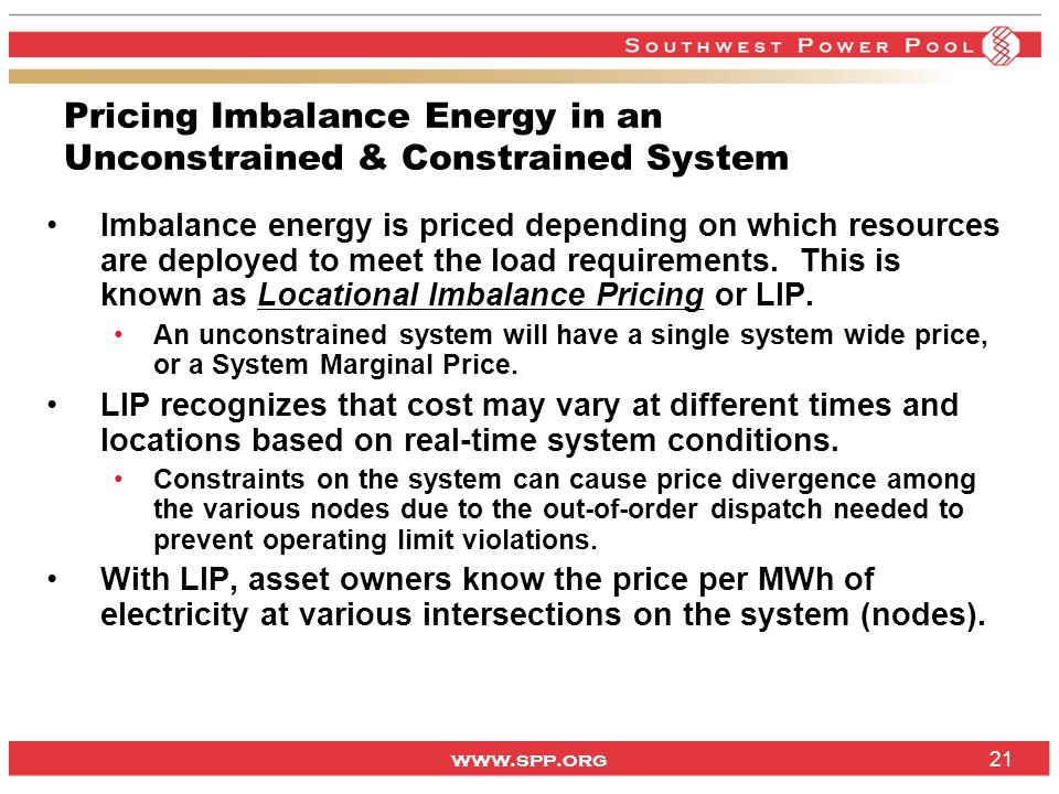 www.spp.org 21 Pricing Imbalance Energy in an Unconstrained & Constrained System Imbalance energy is priced depending on which resources are deployed to meet the load requirements.