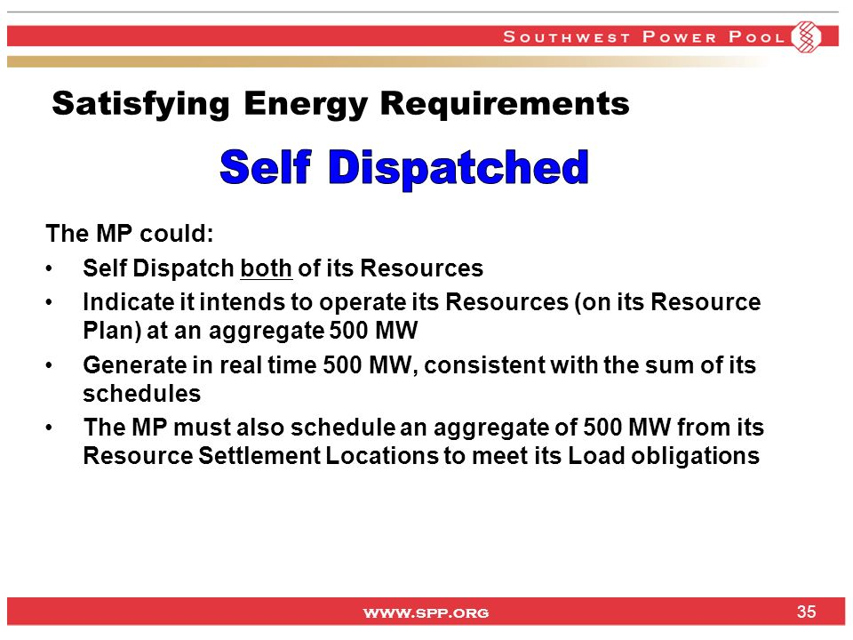 www.spp.org 35 Satisfying Energy Requirements The MP could: Self Dispatch both of its Resources Indicate it intends to operate its Resources (on its Resource Plan) at an aggregate 500 MW Generate in real time 500 MW, consistent with the sum of its schedules The MP must also schedule an aggregate of 500 MW from its Resource Settlement Locations to meet its Load obligations