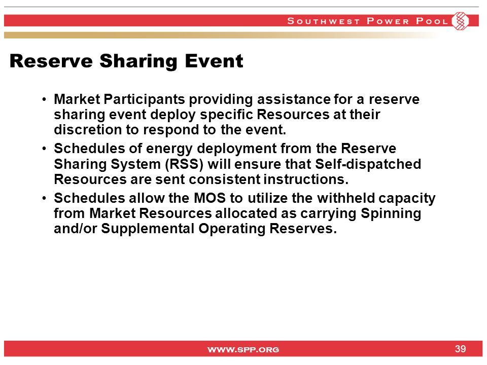www.spp.org 39 Reserve Sharing Event Market Participants providing assistance for a reserve sharing event deploy specific Resources at their discretion to respond to the event.