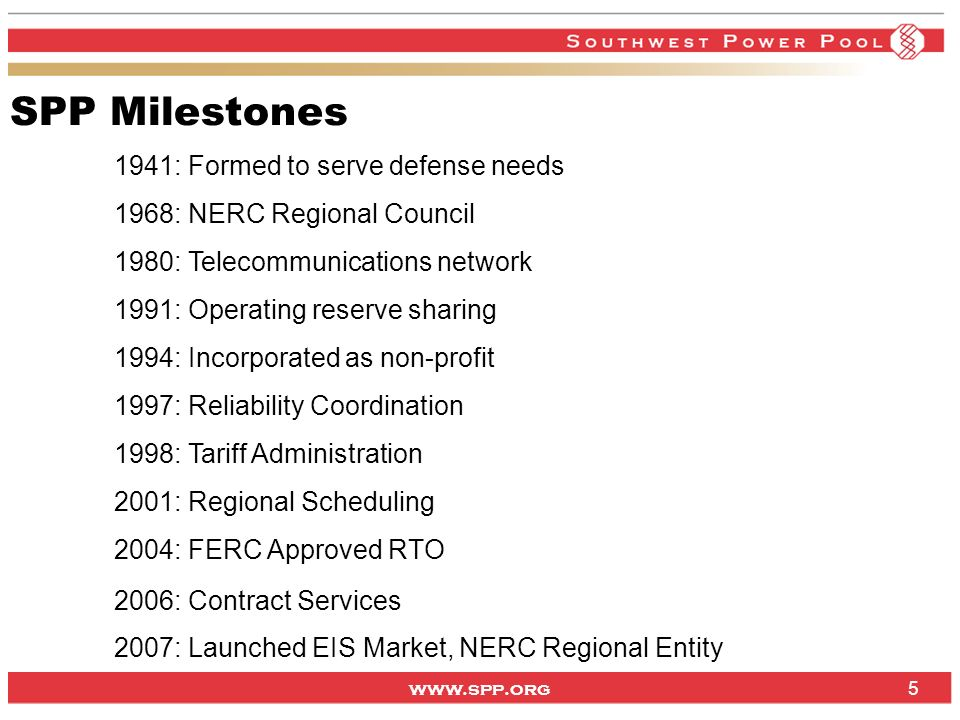 www.spp.org 5 SPP Milestones 1941: Formed to serve defense needs 1968: NERC Regional Council 1980: Telecommunications network 1991: Operating reserve sharing 1994: Incorporated as non-profit 1997: Reliability Coordination 1998: Tariff Administration 2001: Regional Scheduling 2004: FERC Approved RTO 2006: Contract Services 2007: Launched EIS Market, NERC Regional Entity