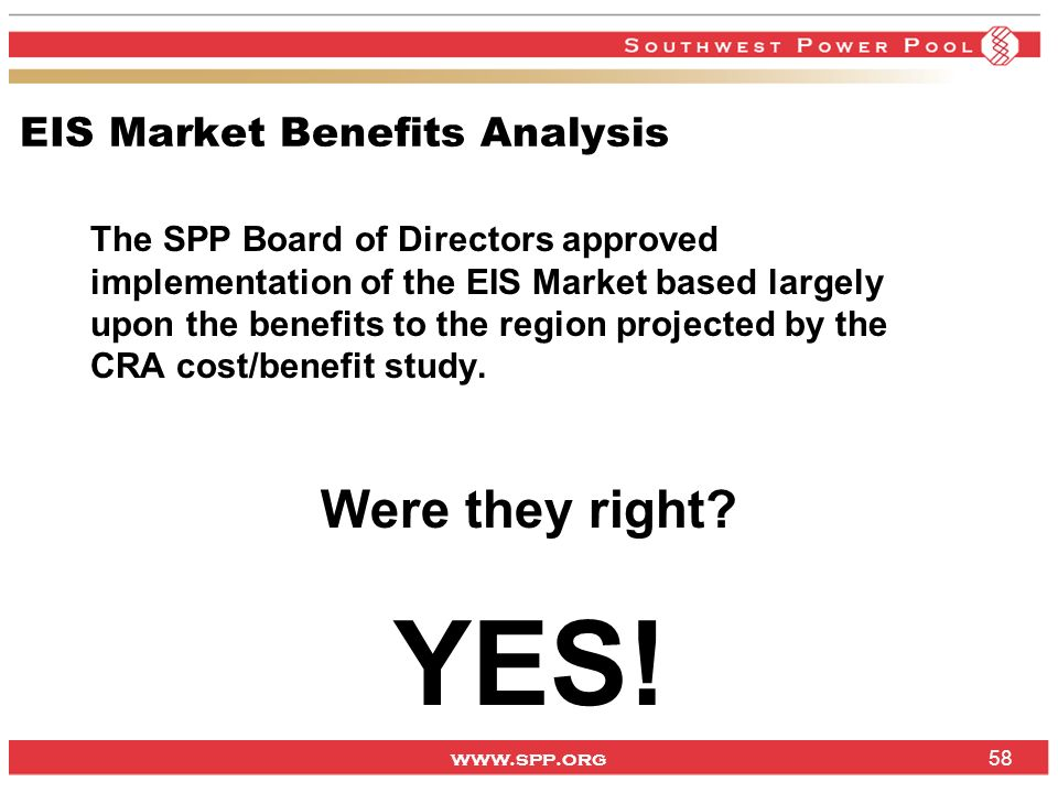 www.spp.org EIS Market Benefits Analysis The SPP Board of Directors approved implementation of the EIS Market based largely upon the benefits to the region projected by the CRA cost/benefit study.