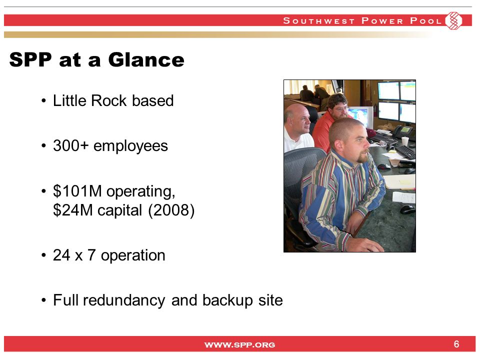www.spp.org 6 SPP at a Glance Little Rock based 300+ employees $101M operating, $24M capital (2008) 24 x 7 operation Full redundancy and backup site