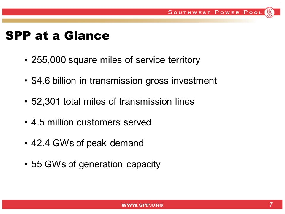 www.spp.org 7 SPP at a Glance 255,000 square miles of service territory $4.6 billion in transmission gross investment 52,301 total miles of transmission lines 4.5 million customers served 42.4 GWs of peak demand 55 GWs of generation capacity