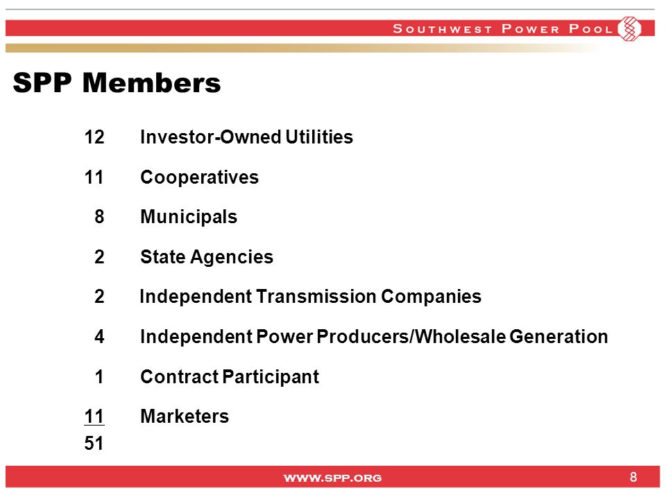 www.spp.org 8 SPP Members 12Investor-Owned Utilities 11Cooperatives 8Municipals 2State Agencies 2 Independent Transmission Companies 4Independent Power Producers/Wholesale Generation 1Contract Participant 11Marketers 51