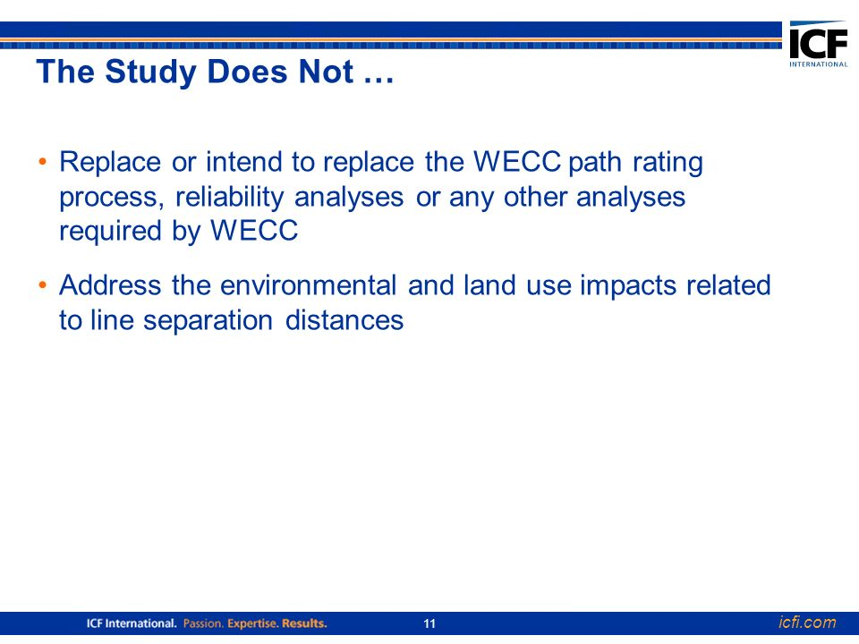 icfi.com 11 The Study Does Not … Replace or intend to replace the WECC path rating process, reliability analyses or any other analyses required by WECC Address the environmental and land use impacts related to line separation distances