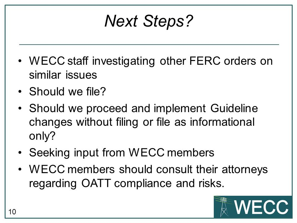 10 Next Steps. WECC staff investigating other FERC orders on similar issues Should we file.