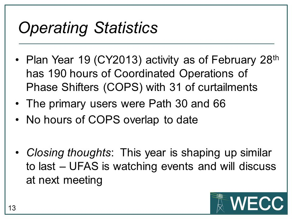 13 Plan Year 19 (CY2013) activity as of February 28 th has 190 hours of Coordinated Operations of Phase Shifters (COPS) with 31 of curtailments The primary users were Path 30 and 66 No hours of COPS overlap to date Closing thoughts: This year is shaping up similar to last – UFAS is watching events and will discuss at next meeting Operating Statistics
