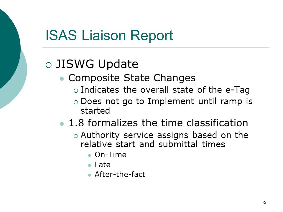 9 ISAS Liaison Report JISWG Update Composite State Changes Indicates the overall state of the e-Tag Does not go to Implement until ramp is started 1.8 formalizes the time classification Authority service assigns based on the relative start and submittal times On-Time Late After-the-fact