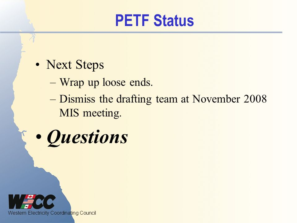 Western Electricity Coordinating Council PETF Status Next Steps –Wrap up loose ends.
