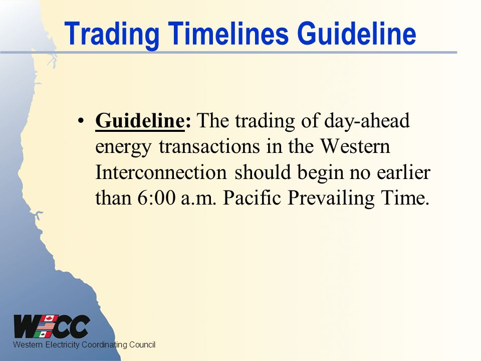 Western Electricity Coordinating Council Trading Timelines Guideline Guideline: The trading of day-ahead energy transactions in the Western Interconnection should begin no earlier than 6:00 a.m.