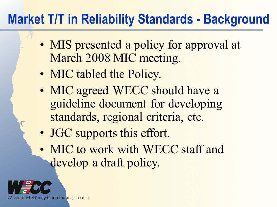 Western Electricity Coordinating Council Market T/T in Reliability Standards - Background MIS presented a policy for approval at March 2008 MIC meeting.