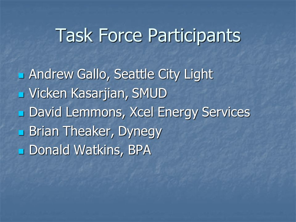 Task Force Participants Andrew Gallo, Seattle City Light Andrew Gallo, Seattle City Light Vicken Kasarjian, SMUD Vicken Kasarjian, SMUD David Lemmons, Xcel Energy Services David Lemmons, Xcel Energy Services Brian Theaker, Dynegy Brian Theaker, Dynegy Donald Watkins, BPA Donald Watkins, BPA