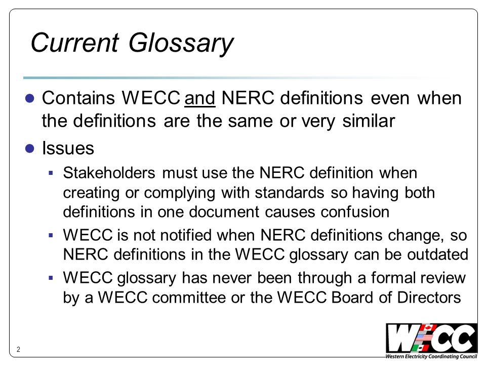 Current Glossary Contains WECC and NERC definitions even when the definitions are the same or very similar Issues Stakeholders must use the NERC definition when creating or complying with standards so having both definitions in one document causes confusion WECC is not notified when NERC definitions change, so NERC definitions in the WECC glossary can be outdated WECC glossary has never been through a formal review by a WECC committee or the WECC Board of Directors 2