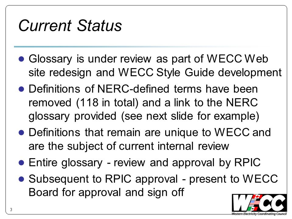 Current Status Glossary is under review as part of WECC Web site redesign and WECC Style Guide development Definitions of NERC-defined terms have been removed (118 in total) and a link to the NERC glossary provided (see next slide for example) Definitions that remain are unique to WECC and are the subject of current internal review Entire glossary - review and approval by RPIC Subsequent to RPIC approval - present to WECC Board for approval and sign off 3