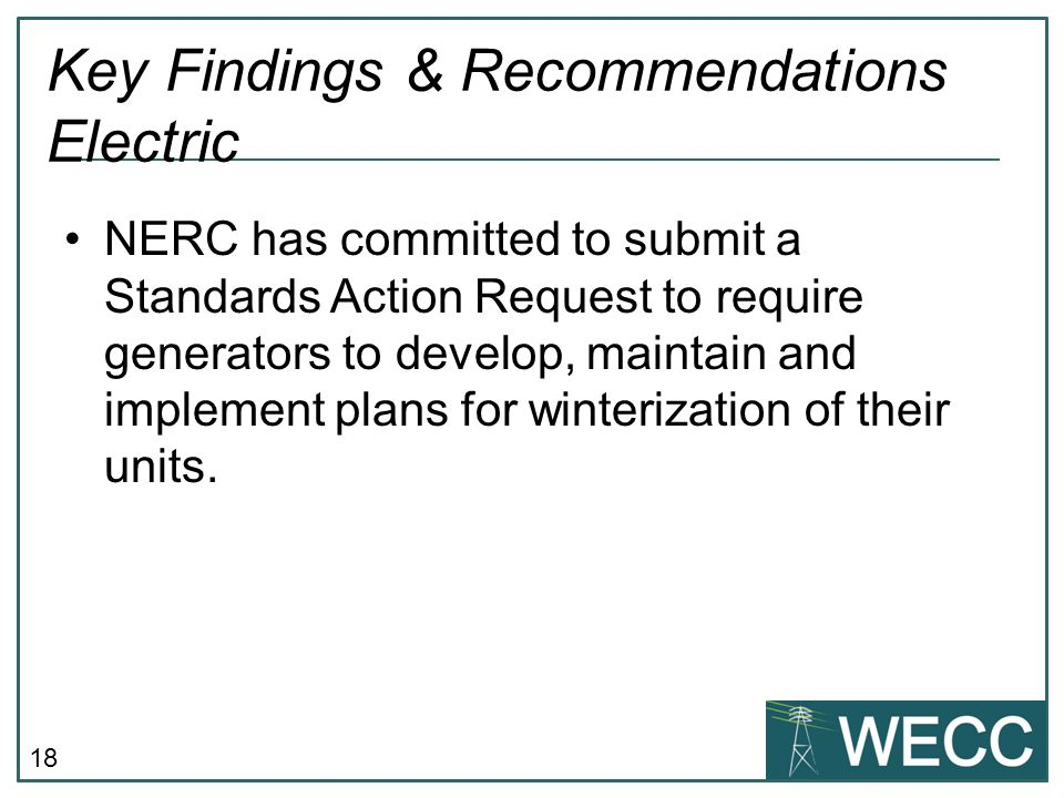 18 Key Findings & Recommendations Electric NERC has committed to submit a Standards Action Request to require generators to develop, maintain and implement plans for winterization of their units.