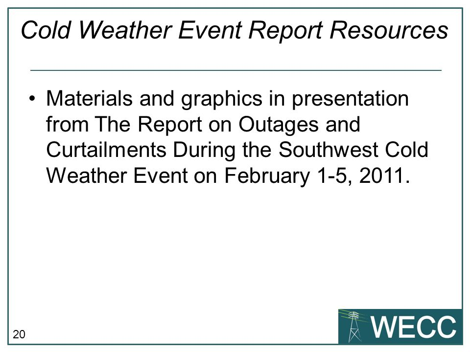 20 Cold Weather Event Report Resources Materials and graphics in presentation from The Report on Outages and Curtailments During the Southwest Cold Weather Event on February 1-5, 2011.