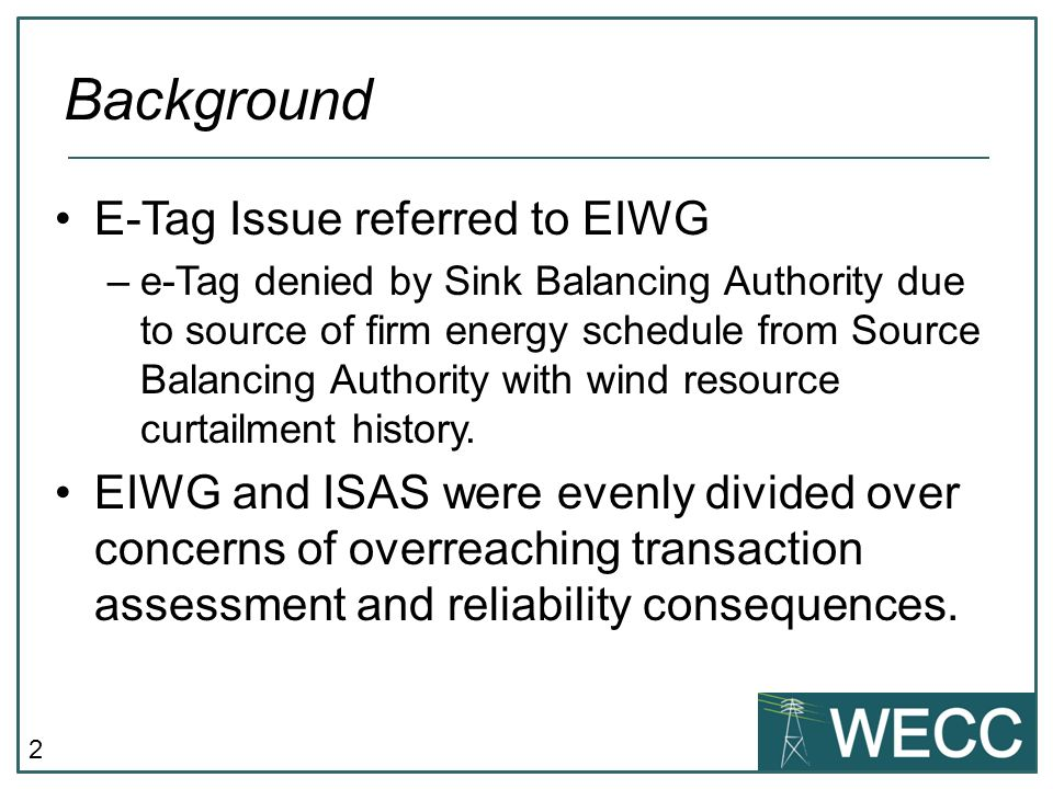 2 E-Tag Issue referred to EIWG –e-Tag denied by Sink Balancing Authority due to source of firm energy schedule from Source Balancing Authority with wind resource curtailment history.