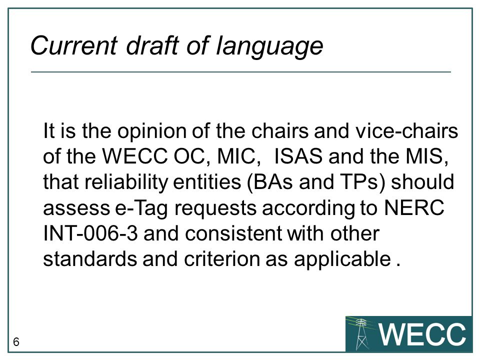 6 It is the opinion of the chairs and vice-chairs of the WECC OC, MIC, ISAS and the MIS, that reliability entities (BAs and TPs) should assess e-Tag requests according to NERC INT-006-3 and consistent with other standards and criterion as applicable.