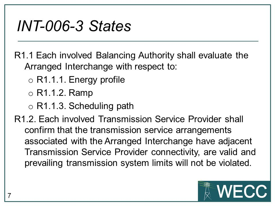 7 R1.1 Each involved Balancing Authority shall evaluate the Arranged Interchange with respect to: o R1.1.1.