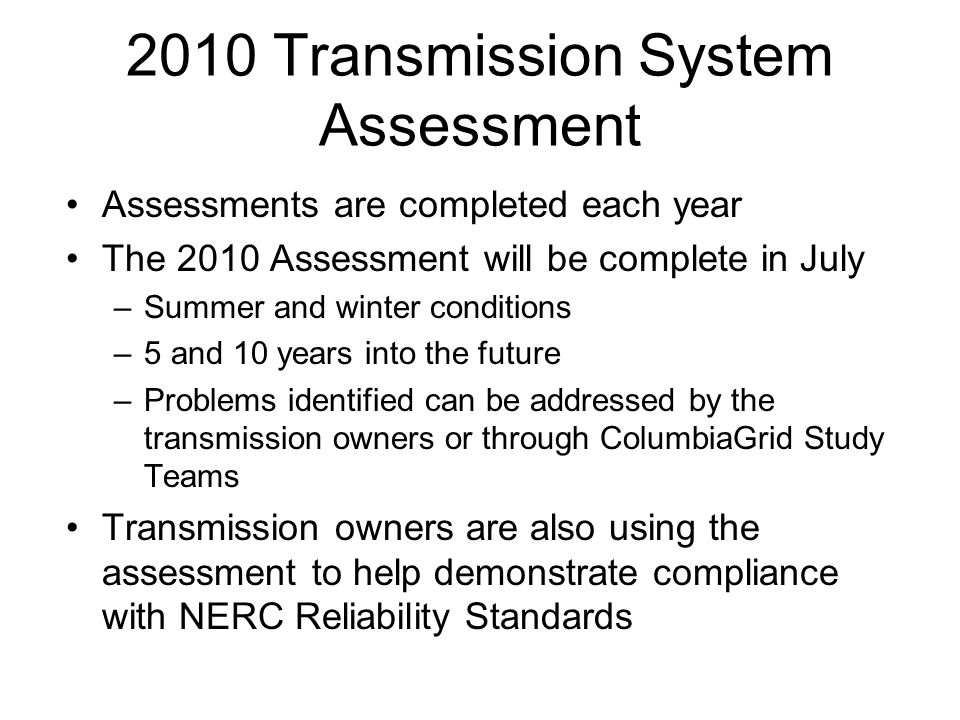 2010 Transmission System Assessment Assessments are completed each year The 2010 Assessment will be complete in July –Summer and winter conditions –5 and 10 years into the future –Problems identified can be addressed by the transmission owners or through ColumbiaGrid Study Teams Transmission owners are also using the assessment to help demonstrate compliance with NERC Reliability Standards