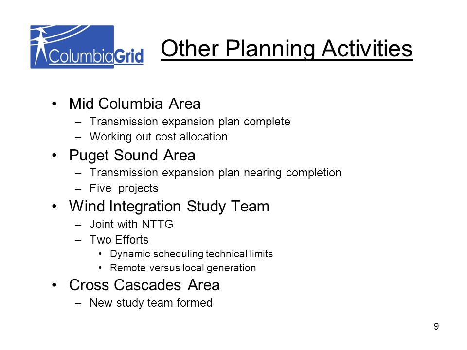 9 Mid Columbia Area –Transmission expansion plan complete –Working out cost allocation Puget Sound Area –Transmission expansion plan nearing completion –Five projects Wind Integration Study Team –Joint with NTTG –Two Efforts Dynamic scheduling technical limits Remote versus local generation Cross Cascades Area –New study team formed Other Planning Activities