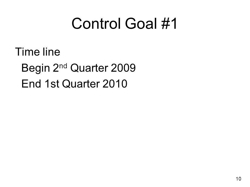 10 Control Goal #1 Time line Begin 2 nd Quarter 2009 End 1st Quarter 2010